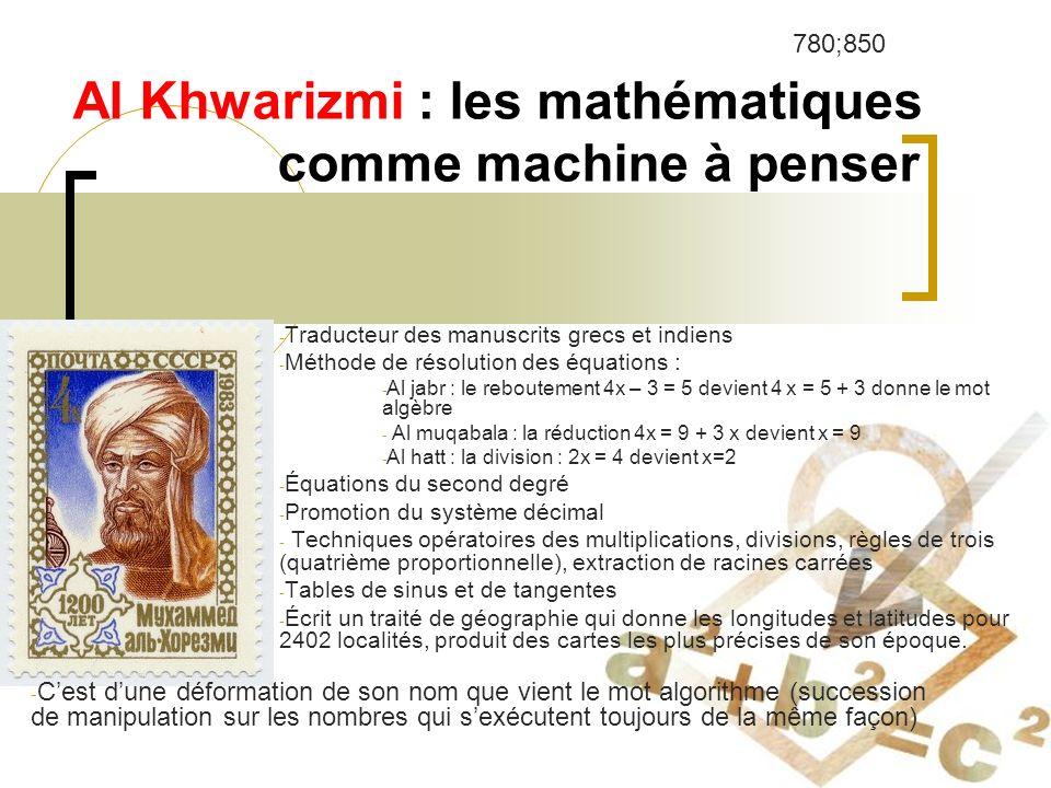 Al Khwarizmi : les mathématiques comme machine à penser - Traducteur des manuscrits grecs et indiens - Méthode de résolution des équations : - Al jabr : le reboutement 4x – 3 = 5 devient 4 x = 5 + 3 donne le mot algèbre - Al muqabala : la réduction 4x = 9 + 3 x devient x = 9 - Al hatt : la division : 2x = 4 devient x=2 - Équations du second degré - Promotion du système décimal - Techniques opératoires des multiplications, divisions, règles de trois (quatrième proportionnelle), extraction de racines carrées - Tables de sinus et de tangentes - Écrit un traité de géographie qui donne les longitudes et latitudes pour 2402 localités, produit des cartes les plus précises de son époque.