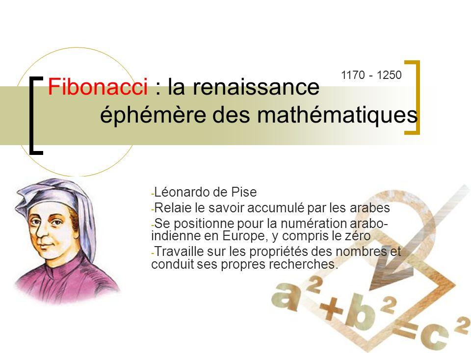 Fibonacci : la renaissance éphémère des mathématiques - Léonardo de Pise - Relaie le savoir accumulé par les arabes - Se positionne pour la numération arabo- indienne en Europe, y compris le zéro - Travaille sur les propriétés des nombres et conduit ses propres recherches.