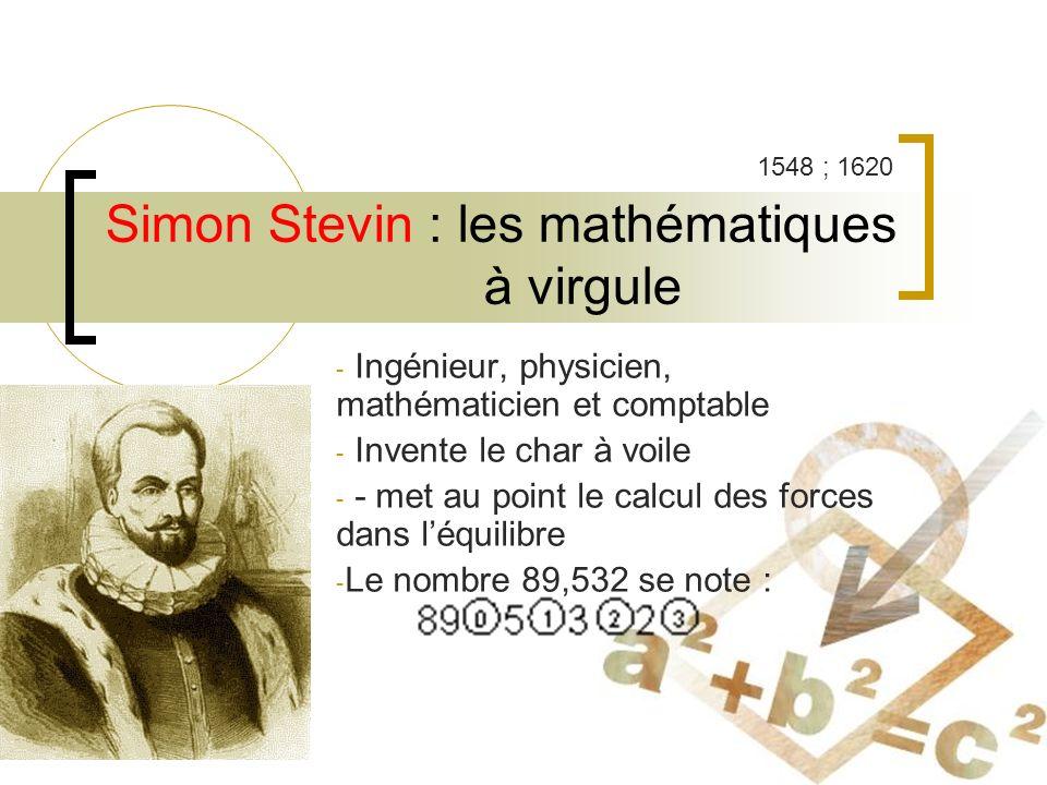 Simon Stevin : les mathématiques à virgule - Ingénieur, physicien, mathématicien et comptable - Invente le char à voile - - met au point le calcul des forces dans léquilibre - Le nombre 89,532 se note : 1548 ; 1620