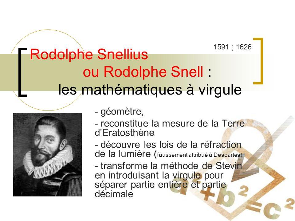 Rodolphe Snellius ou Rodolphe Snell : les mathématiques à virgule - géomètre, - reconstitue la mesure de la Terre dEratosthène - découvre les lois de la réfraction de la lumière ( faussement attribué à Descartes) - transforme la méthode de Stevin en introduisant la virgule pour séparer partie entière et partie décimale 1591 ; 1626