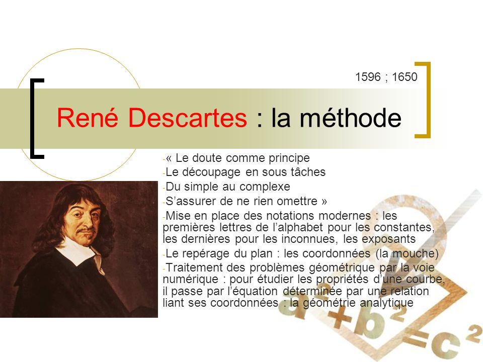René Descartes : la méthode - « Le doute comme principe - Le découpage en sous tâches - Du simple au complexe - Sassurer de ne rien omettre » - Mise en place des notations modernes : les premières lettres de lalphabet pour les constantes, les dernières pour les inconnues, les exposants - Le repérage du plan : les coordonnées (la mouche) - Traitement des problèmes géométrique par la voie numérique : pour étudier les propriétés dune courbe, il passe par léquation déterminée par une relation liant ses coordonnées : la géométrie analytique 1596 ; 1650