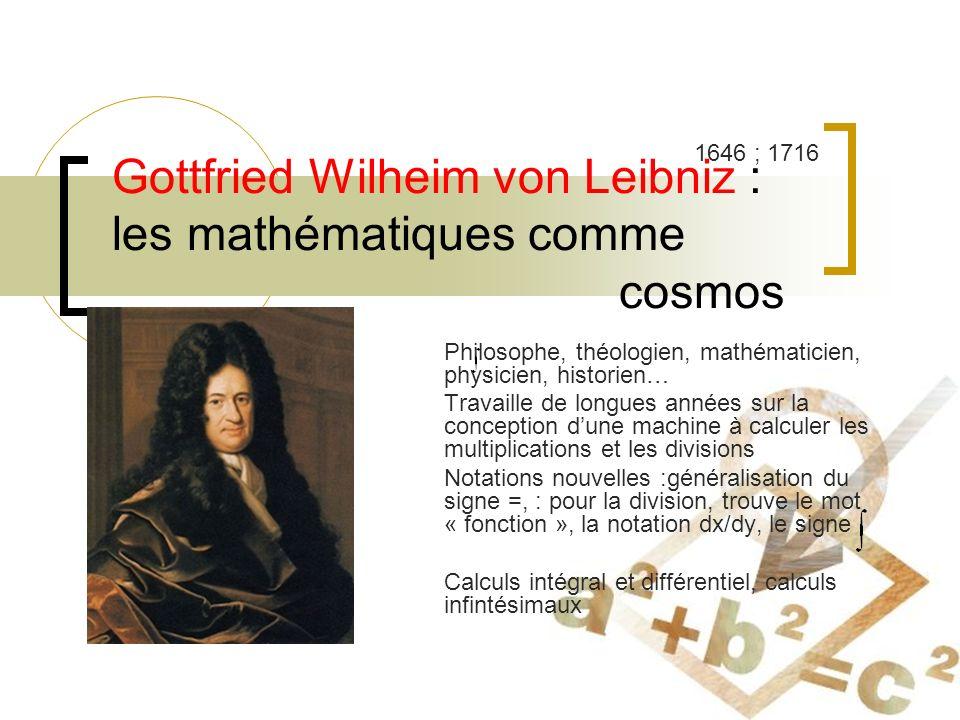 Gottfried Wilheim von Leibniz : les mathématiques comme cosmos Philosophe, théologien, mathématicien, physicien, historien… Travaille de longues années sur la conception dune machine à calculer les multiplications et les divisions Notations nouvelles :généralisation du signe =, : pour la division, trouve le mot « fonction », la notation dx/dy, le signe Calculs intégral et différentiel, calculs infintésimaux 1646 ; 1716