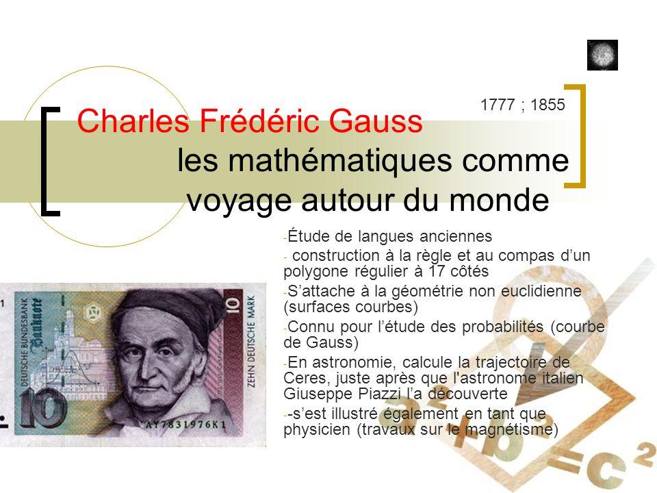 Charles Frédéric Gauss les mathématiques comme voyage autour du monde - Étude de langues anciennes - construction à la règle et au compas dun polygone régulier à 17 côtés - Sattache à la géométrie non euclidienne (surfaces courbes) - Connu pour létude des probabilités (courbe de Gauss) - En astronomie, calcule la trajectoire de Ceres, juste après que l astronome italien Giuseppe Piazzi la découverte - -sest illustré également en tant que physicien (travaux sur le magnétisme) 1777 ; 1855