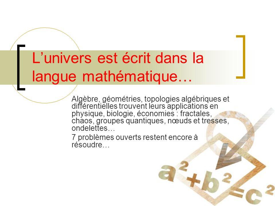Lunivers est écrit dans la langue mathématique… Algèbre, géométries, topologies algébriques et différentielles trouvent leurs applications en physique, biologie, économies : fractales, chaos, groupes quantiques, nœuds et tresses, ondelettes… 7 problèmes ouverts restent encore à résoudre…