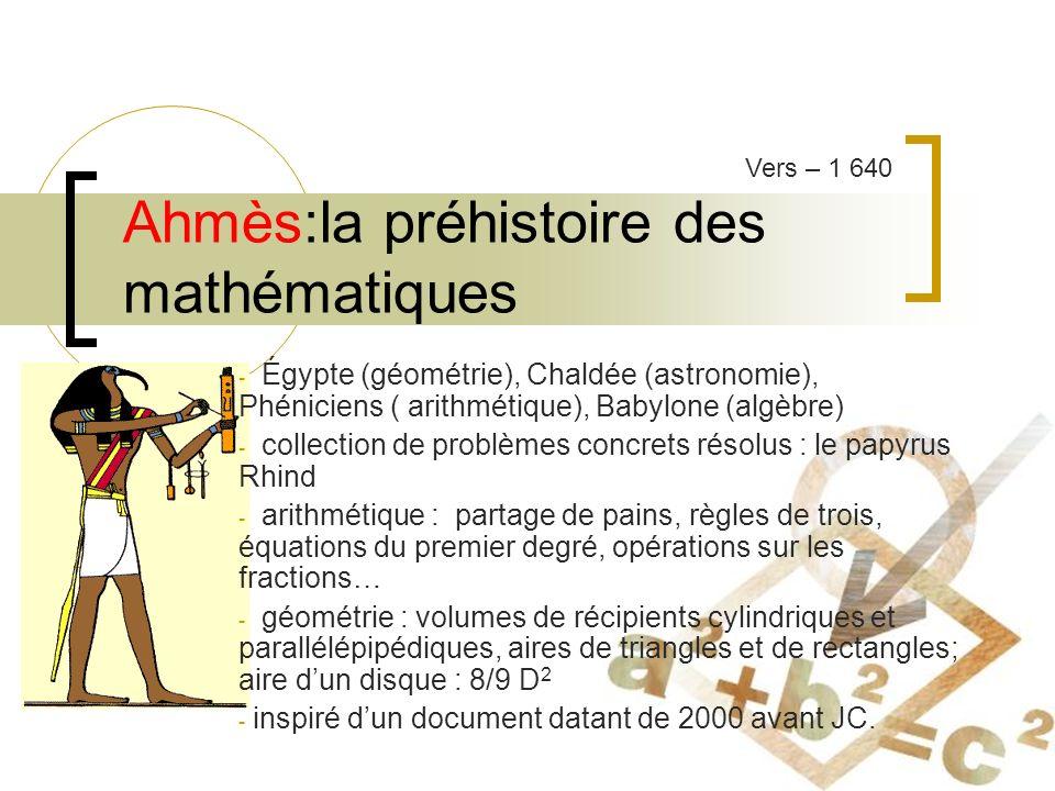 Ahmès:la préhistoire des mathématiques - Égypte (géométrie), Chaldée (astronomie), Phéniciens ( arithmétique), Babylone (algèbre) - collection de problèmes concrets résolus : le papyrus Rhind - arithmétique : partage de pains, règles de trois, équations du premier degré, opérations sur les fractions… - géométrie : volumes de récipients cylindriques et parallélépipédiques, aires de triangles et de rectangles; aire dun disque : 8/9 D 2 - inspiré dun document datant de 2000 avant JC.