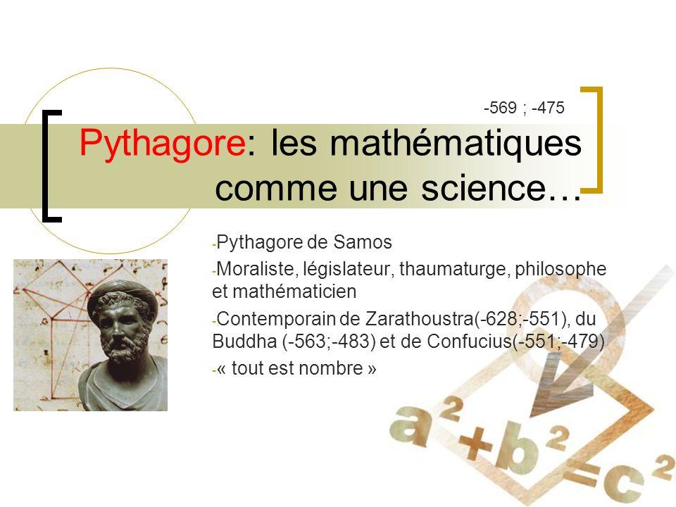 Pythagore: les mathématiques comme une science… - Pythagore de Samos - Moraliste, législateur, thaumaturge, philosophe et mathématicien - Contemporain de Zarathoustra(-628;-551), du Buddha (-563;-483) et de Confucius(-551;-479) - « tout est nombre » -569 ; -475