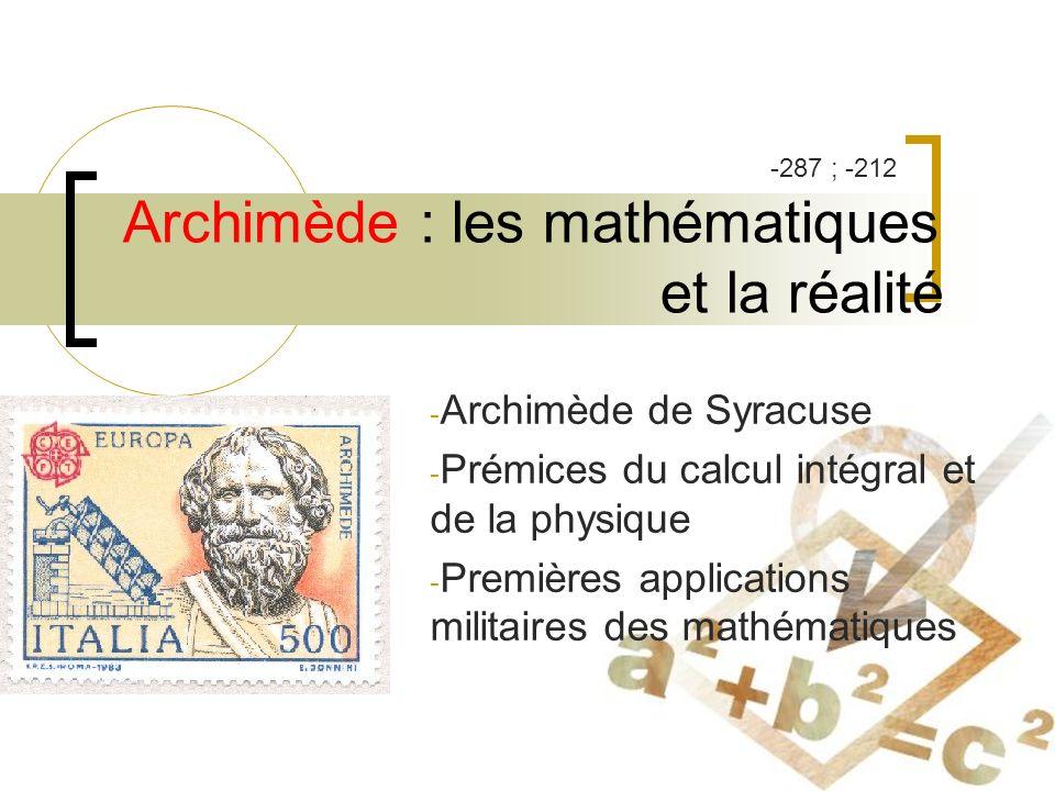 Archimède : les mathématiques et la réalité - Archimède de Syracuse - Prémices du calcul intégral et de la physique - Premières applications militaires des mathématiques -287 ; -212