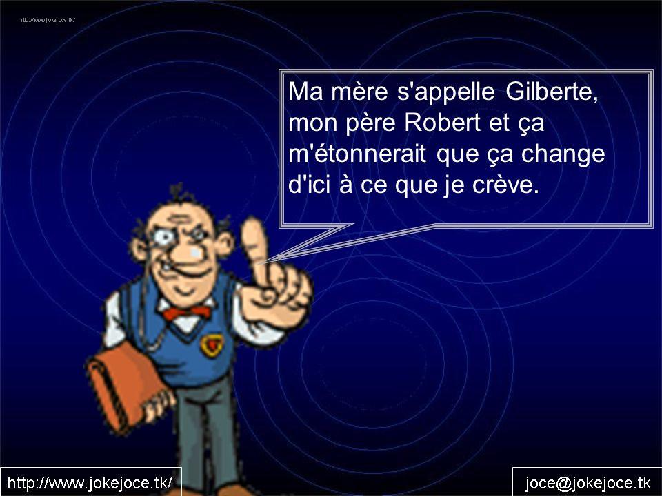 Ma mère s appelle Gilberte, mon père Robert et ça m étonnerait que ça change d ici à ce que je crève.