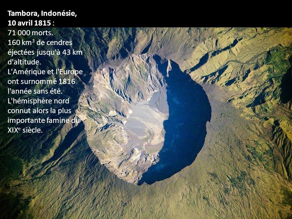 Tambora, Indonésie, 10 avril 1815 : 71 000 morts. 160 km 3 de cendres éjectées jusqu'à 43 km d'altitude. L'Amérique et l'Europe ont surnommé 1816 l'an