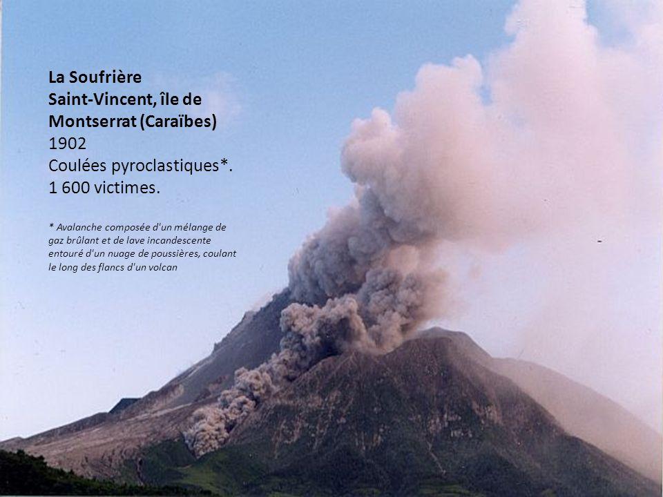 La Soufrière Saint-Vincent, île de Montserrat (Caraïbes) 1902 Coulées pyroclastiques*. 1 600 victimes. * Avalanche composée d'un mélange de gaz brûlan