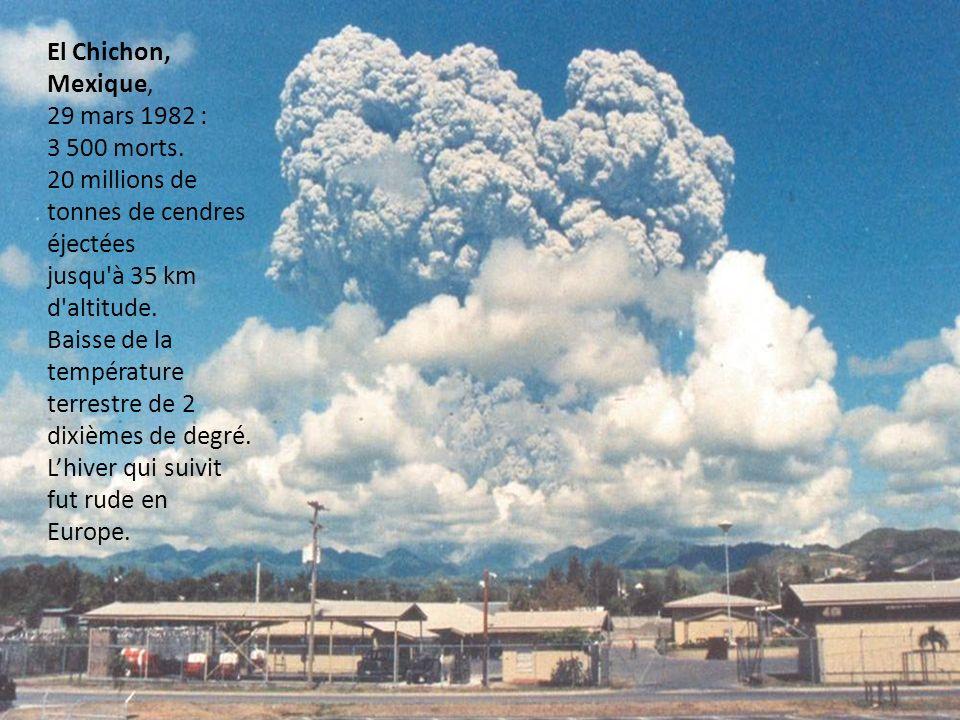 El Chichon, Mexique, 29 mars 1982 : 3 500 morts. 20 millions de tonnes de cendres éjectées jusqu'à 35 km d'altitude. Baisse de la température terrestr