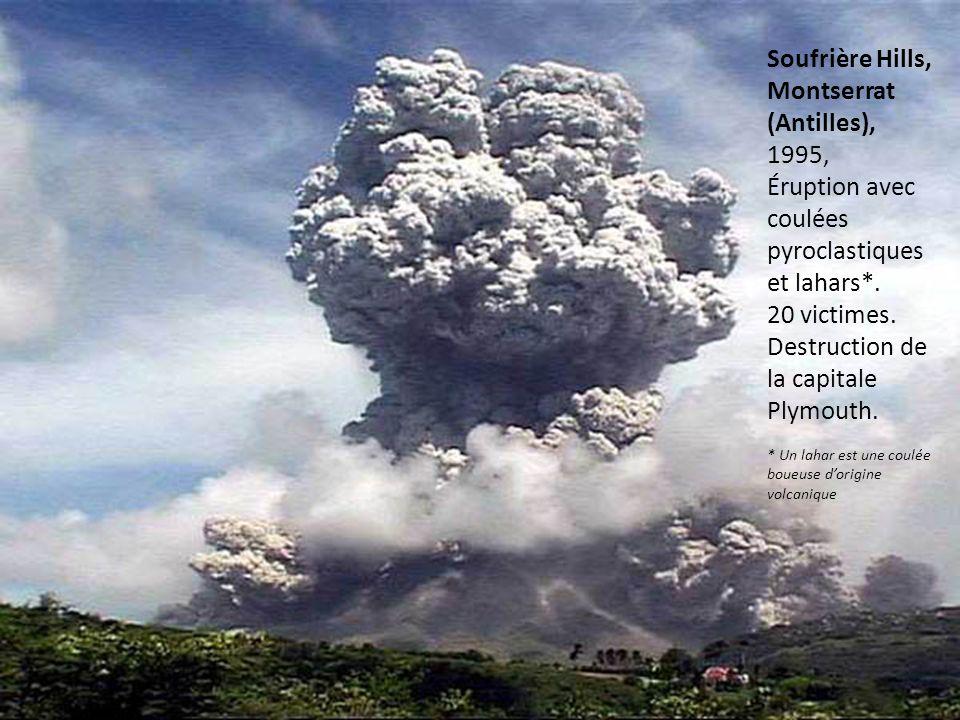 Soufrière Hills, Montserrat (Antilles), 1995, Éruption avec coulées pyroclastiques et lahars*. 20 victimes. Destruction de la capitale Plymouth. * Un