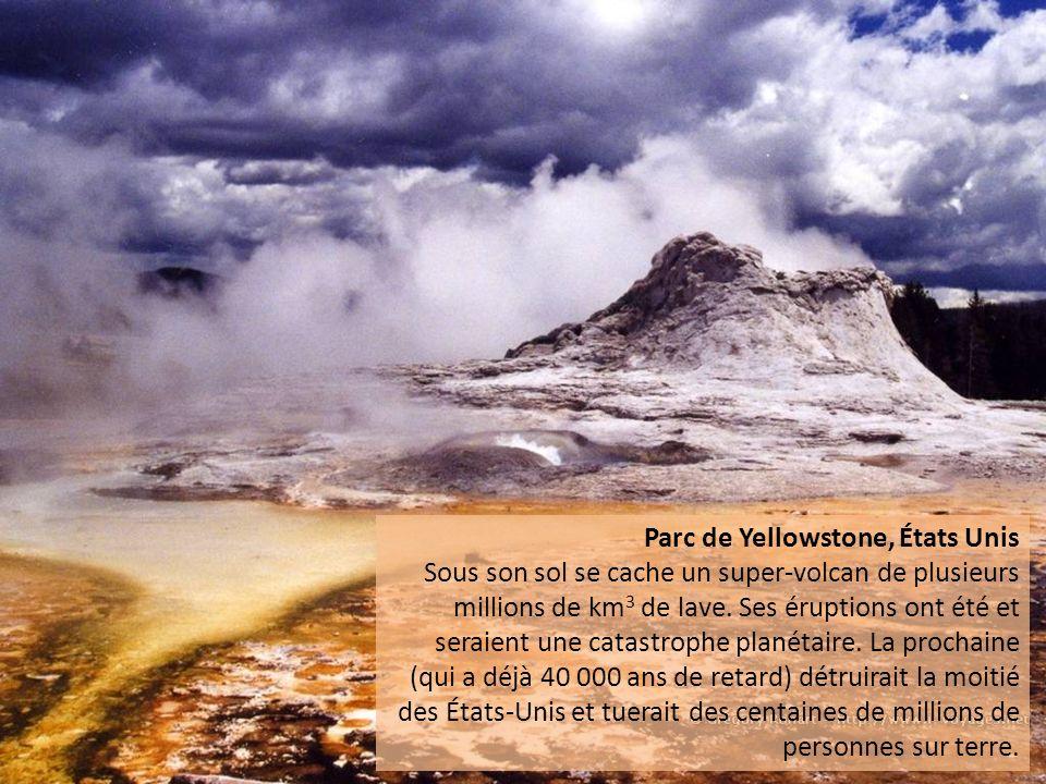 Parc de Yellowstone, États Unis Sous son sol se cache un super-volcan de plusieurs millions de km 3 de lave. Ses éruptions ont été et seraient une cat