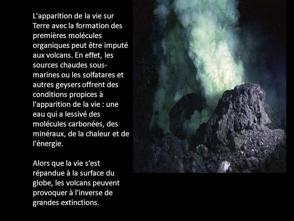 L'apparition de la vie sur Terre avec la formation des premières molécules organiques peut être imputé aux volcans. En effet, les sources chaudes sous