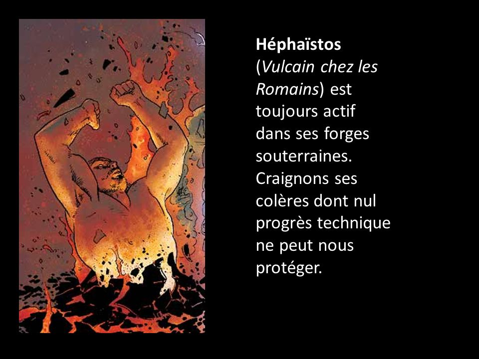 Héphaïstos (Vulcain chez les Romains) est toujours actif dans ses forges souterraines. Craignons ses colères dont nul progrès technique ne peut nous p