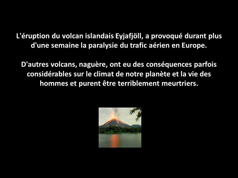 L'éruption du volcan islandais Eyjafjöll, a provoqué durant plus d'une semaine la paralysie du trafic aérien en Europe. D'autres volcans, naguère, ont