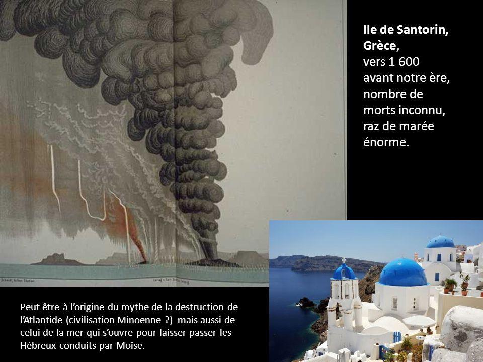 Ile de Santorin, Grèce, vers 1 600 avant notre ère, nombre de morts inconnu, raz de marée énorme. Peut être à lorigine du mythe de la destruction de l