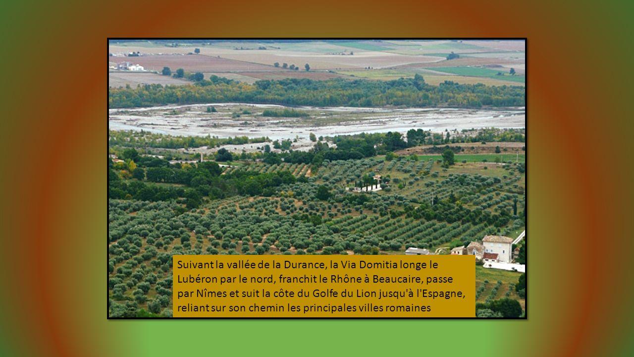 Suivant la vallée de la Durance, la Via Domitia longe le Lubéron par le nord, franchit le Rhône à Beaucaire, passe par Nîmes et suit la côte du Golfe du Lion jusqu à l Espagne, reliant sur son chemin les principales villes romaines
