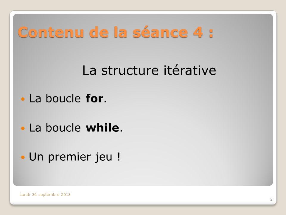 Contenu de la séance 4 : 2 Lundi 30 septembre 2013 La structure itérative La boucle for. La boucle while. Un premier jeu !