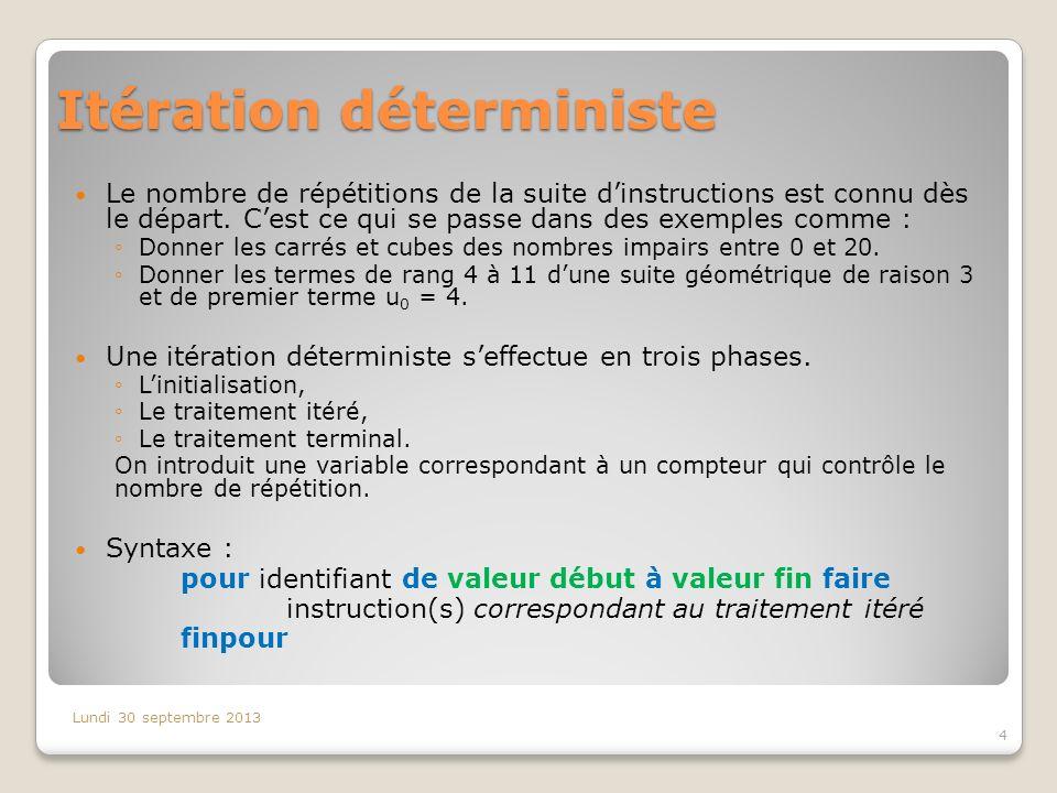 Itération déterministe Le nombre de répétitions de la suite dinstructions est connu dès le départ. Cest ce qui se passe dans des exemples comme : Donn