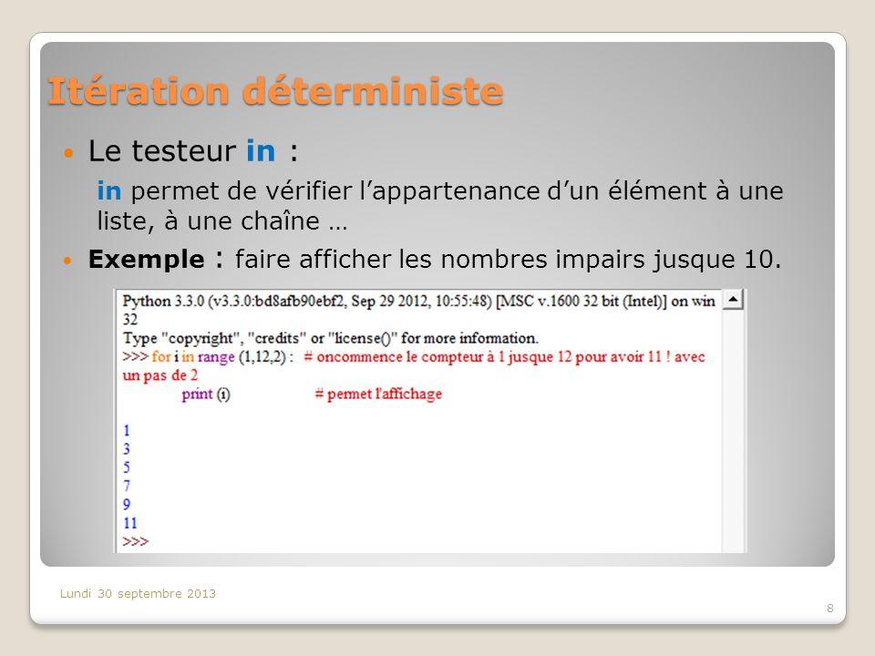 Itération déterministe Lundi 30 septembre 2013 8 Le testeur in : in permet de vérifier lappartenance dun élément à une liste, à une chaîne … Exemple :