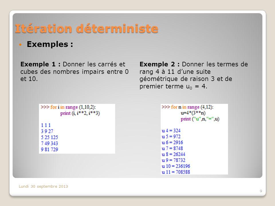 Itération déterministe Exemples : Lundi 30 septembre 2013 9 Exemple 1 : Donner les carrés et cubes des nombres impairs entre 0 et 10. Exemple 2 : Donn