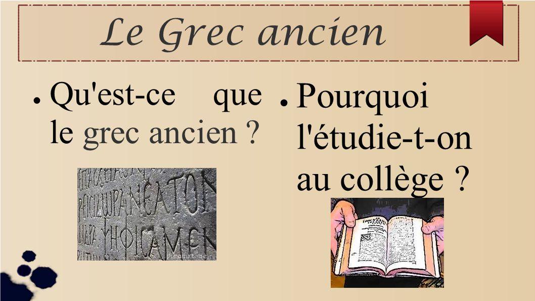 Le Grec ancien Qu'est-ce que le grec ancien ? Pourquoi l'étudie-t-on au collège ?