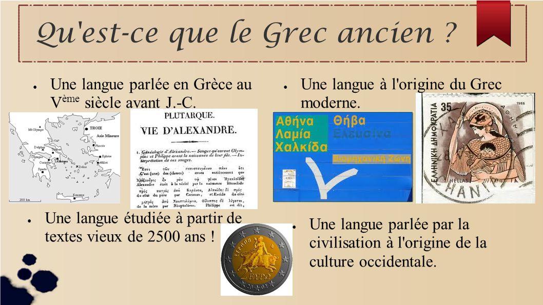 Qu'est-ce que le Grec ancien ? Une langue parlée en Grèce au V ème siècle avant J.-C. Une langue à l'origine du Grec moderne. Une langue parlée par la