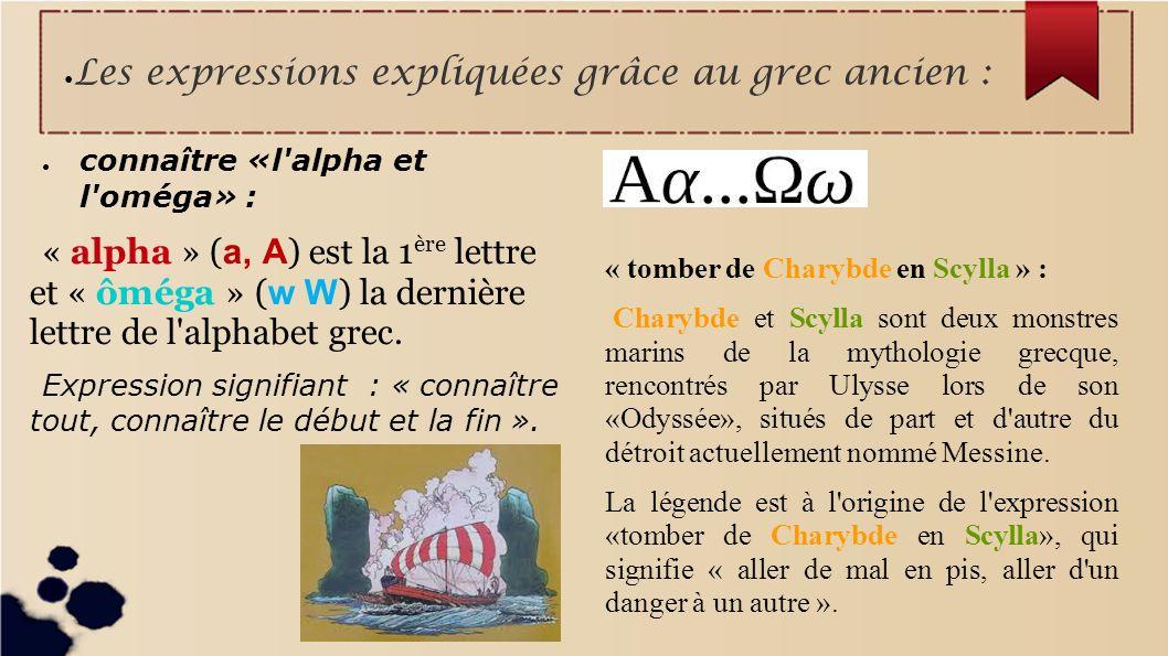 Les expressions expliquées grâce au grec ancien : connaître «l'alpha et l'oméga» : « alpha » ( a, A ) est la 1 ère lettre et « ôméga » ( w W ) la dern