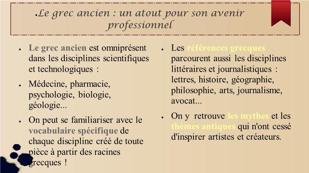 Le grec ancien : un atout pour son avenir professionnel Le grec ancien est omniprésent dans les disciplines scientifiques et technologiques : Médecine