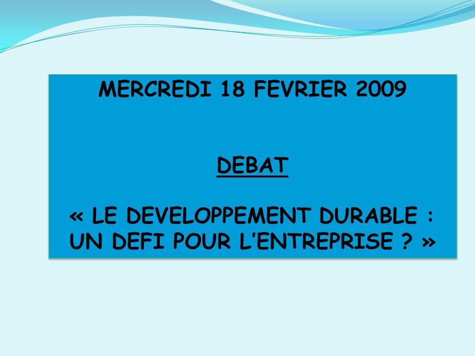 MERCREDI 18 FEVRIER 2009 DEBAT « LE DEVELOPPEMENT DURABLE : UN DEFI POUR LENTREPRISE .