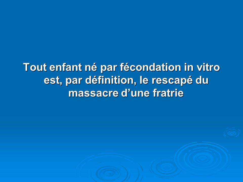 Tout enfant né par fécondation in vitro est, par définition, le rescapé du massacre dune fratrie