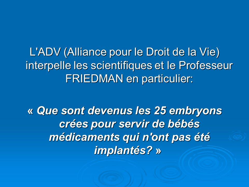 L ADV (Alliance pour le Droit de la Vie) interpelle les scientifiques et le Professeur FRIEDMAN en particulier: « Que sont devenus les 25 embryons crées pour servir de bébés médicaments qui n ont pas été implantés.
