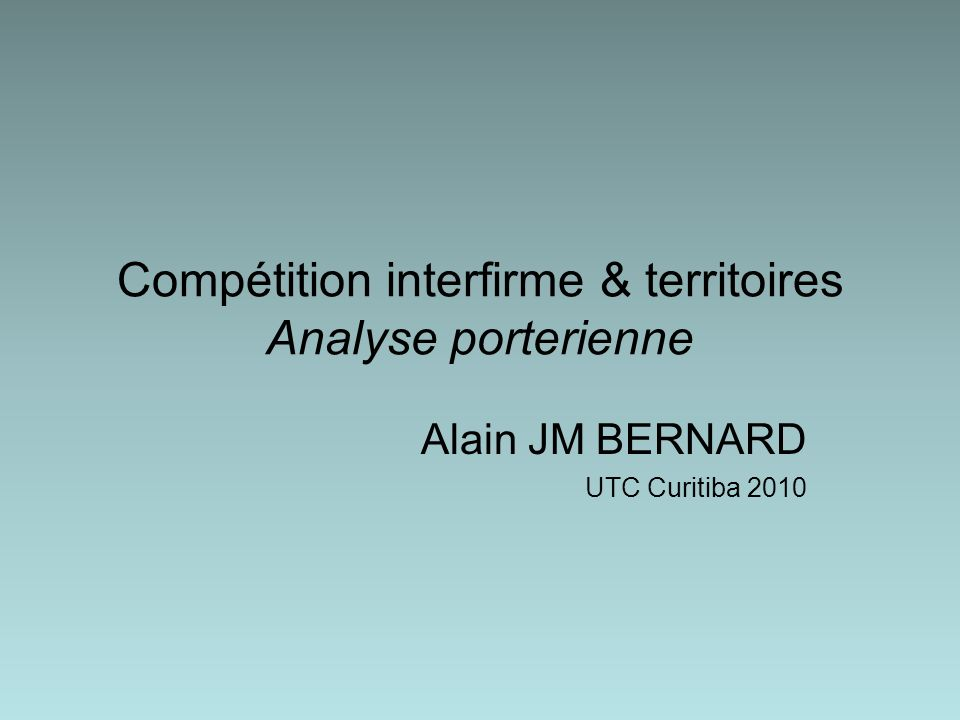 Compétition interfirme & territoires Analyse porterienne Alain JM BERNARD UTC Curitiba 2010