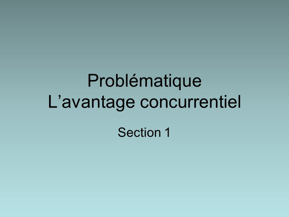 Problématique Lavantage concurrentiel Section 1
