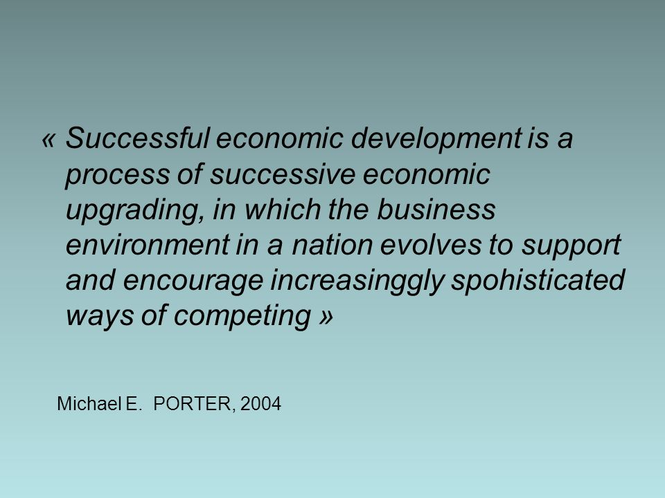 « Successful economic development is a process of successive economic upgrading, in which the business environment in a nation evolves to support and