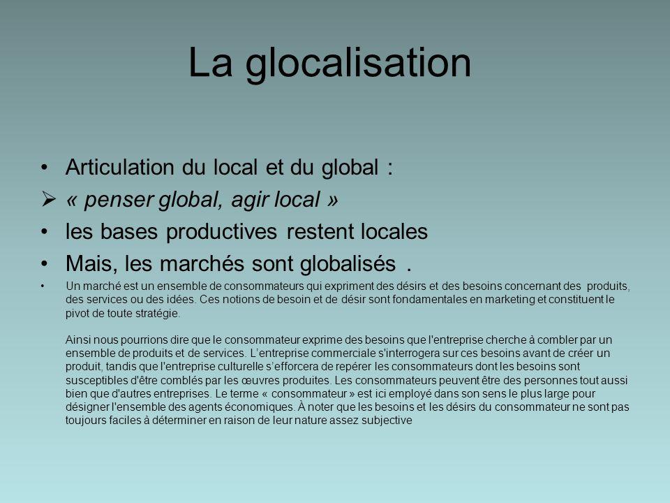 La glocalisation Articulation du local et du global : « penser global, agir local » les bases productives restent locales Mais, les marchés sont globalisés.