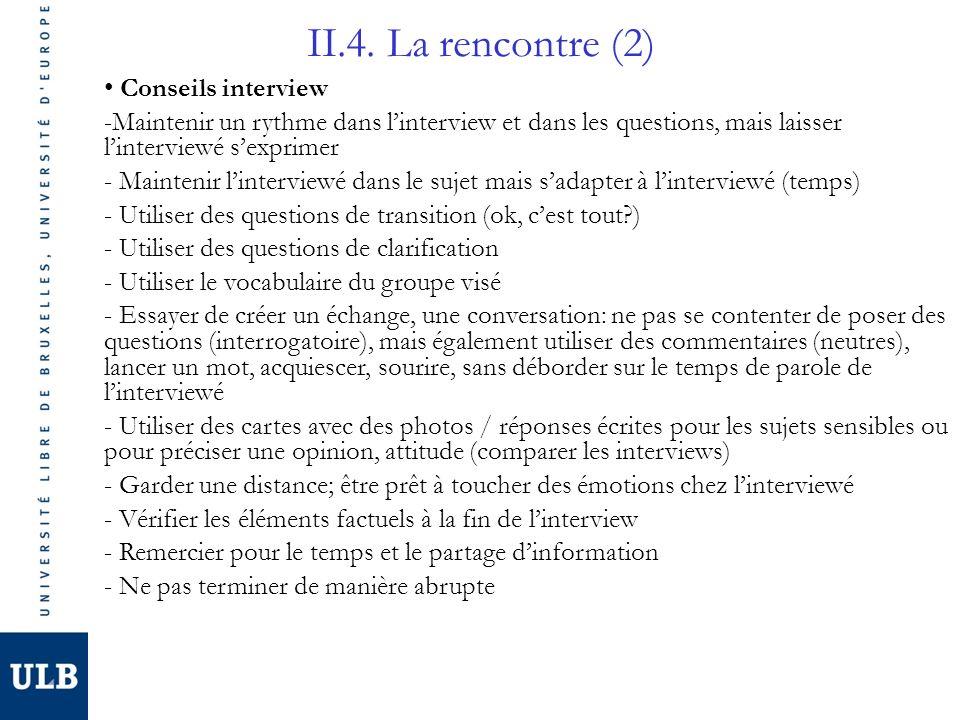 II.4. La rencontre (2) Conseils interview -Maintenir un rythme dans linterview et dans les questions, mais laisser linterviewé sexprimer - Maintenir l