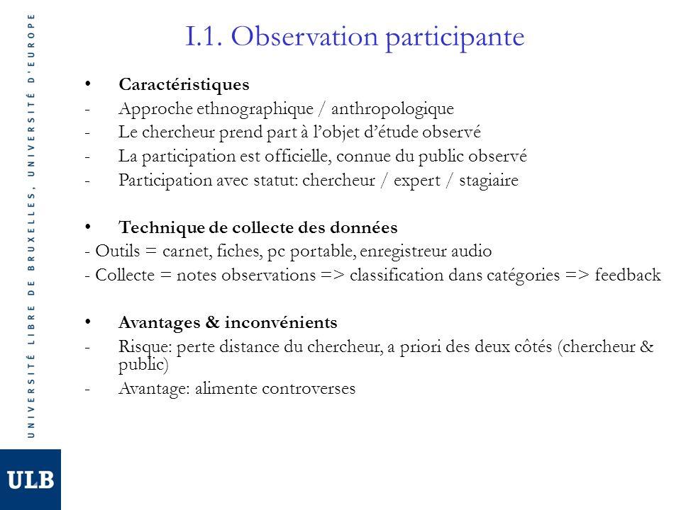 I.1. Observation participante Caractéristiques -Approche ethnographique / anthropologique -Le chercheur prend part à lobjet détude observé -La partici