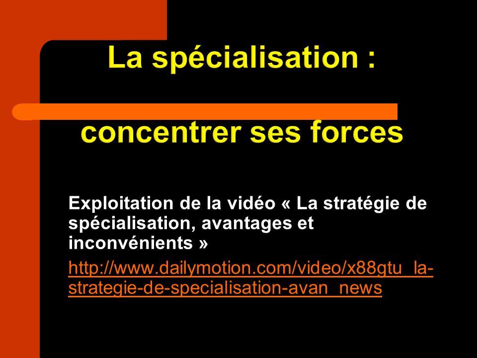 Exploitation de la vidéo « La stratégie de spécialisation, avantages et inconvénients » http://www.dailymotion.com/video/x88gtu_la- strategie-de-speci