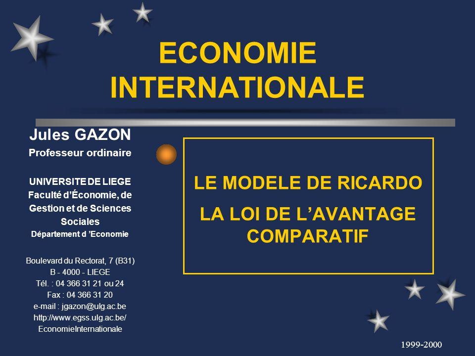 1999-2000 ECONOMIE INTERNATIONALE LE MODELE DE RICARDO LA LOI DE LAVANTAGE COMPARATIF Jules GAZON Professeur ordinaire UNIVERSITE DE LIEGE Faculté dÉc