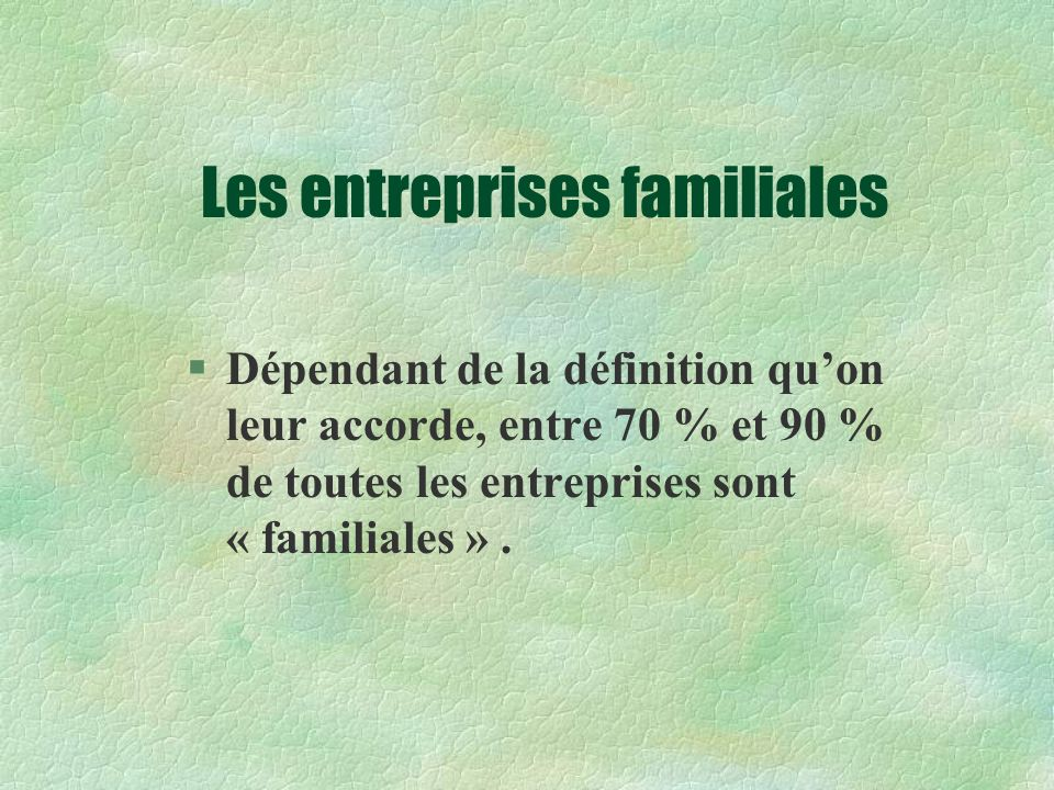 Les entreprises familiales §Dépendant de la définition quon leur accorde, entre 70 % et 90 % de toutes les entreprises sont « familiales ».