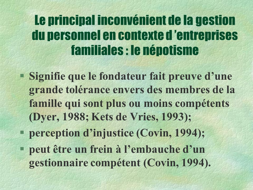 Le principal inconvénient de la gestion du personnel en contexte d entreprises familiales : le népotisme §Signifie que le fondateur fait preuve dune grande tolérance envers des membres de la famille qui sont plus ou moins compétents (Dyer, 1988; Kets de Vries, 1993); §perception dinjustice (Covin, 1994); §peut être un frein à lembauche dun gestionnaire compétent (Covin, 1994).