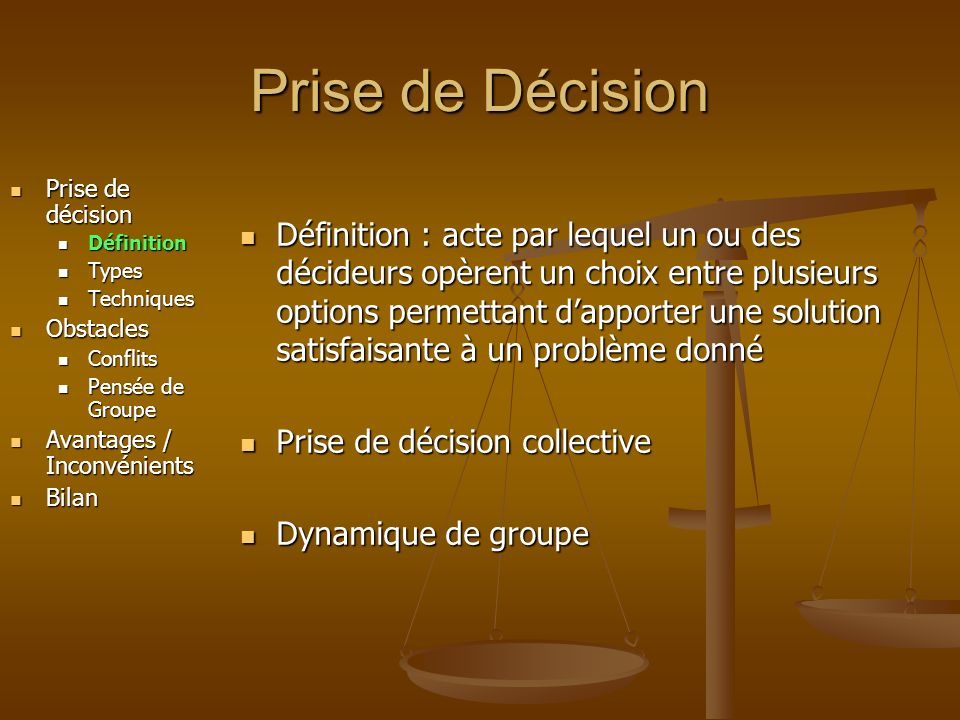 Obstacle à la Décision Prise de décision Prise de décision Définition Définition Types Types Techniques Techniques Obstacles Obstacles Conflits Conflits Pensée de Groupe Pensée de Groupe Avantages / Inconvénients Avantages / Inconvénients Bilan Bilan Définition : Définition : « chaque membre du groupe essaye de conformer son opinion à ce qu il croit être le consensus du groupe sans se poser la question de ce qui est réaliste » « chaque membre du groupe essaye de conformer son opinion à ce qu il croit être le consensus du groupe sans se poser la question de ce qui est réaliste » Conséquences : Conséquences : Perte de tout sens critique Perte de tout sens critique Cohésion très forte entre les membre du groupe Cohésion très forte entre les membre du groupe nuisible au travail du groupe nuisible au travail du groupe Pensée de Groupe