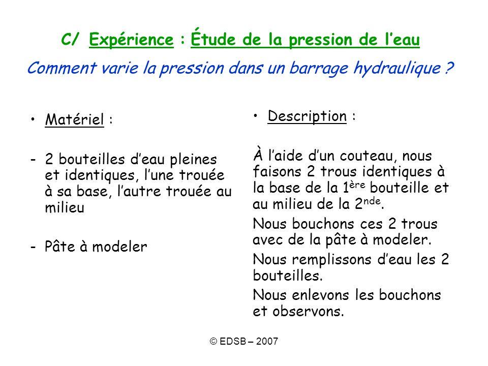 © EDSB – 2007 C/ Expérience : Étude de la pression de leau Comment varie la pression dans un barrage hydraulique ? Matériel : -2 bouteilles deau plein