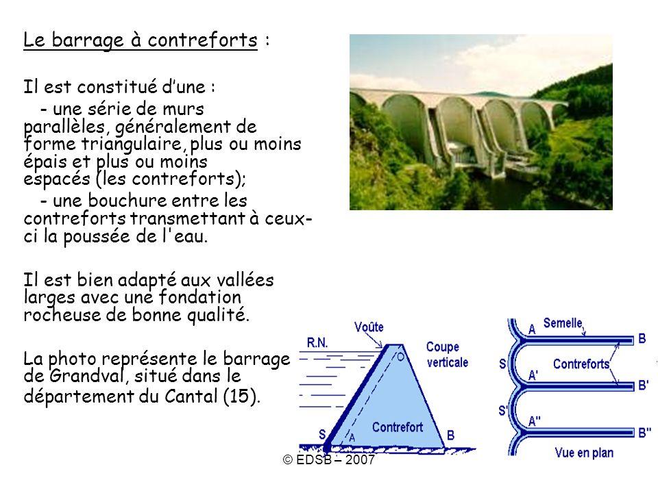 © EDSB – 2007 Le barrage à contreforts : Il est constitué dune : - une série de murs parallèles, généralement de forme triangulaire, plus ou moins épa