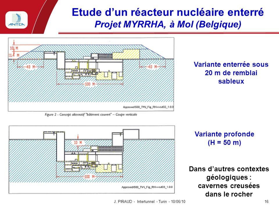 Etude dun réacteur nucléaire enterré Projet MYRRHA, à Mol (Belgique) J. PIRAUD - Intertunnel - Turin - 10/06/10 16 Variante enterrée sous 20 m de remb