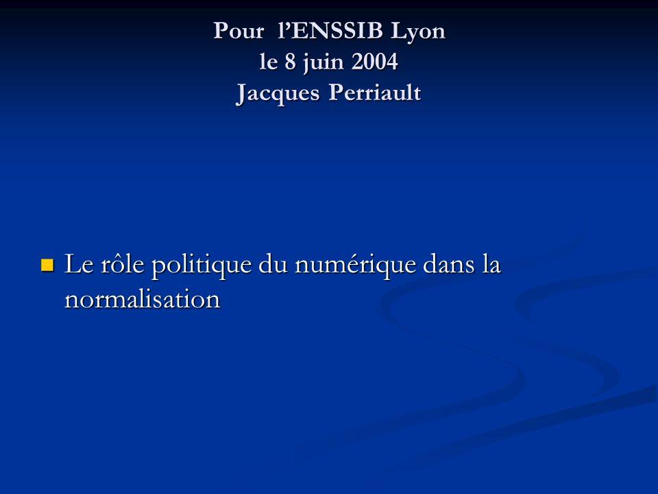 Pour lENSSIB Lyon le 8 juin 2004 Jacques Perriault Le rôle politique du numérique dans la normalisation Le rôle politique du numérique dans la normali