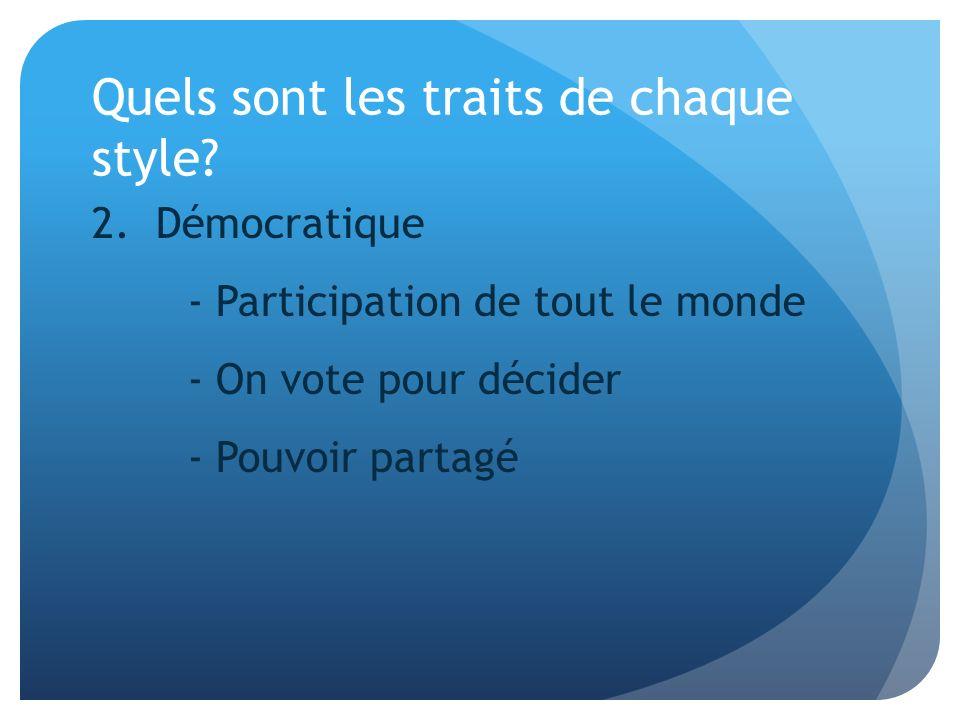 Quels sont les traits de chaque style? 2. Démocratique - Participation de tout le monde - On vote pour décider - Pouvoir partagé