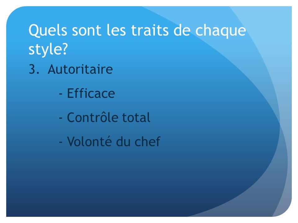 Quels sont les traits de chaque style? 3. Autoritaire - Efficace - Contrôle total - Volonté du chef